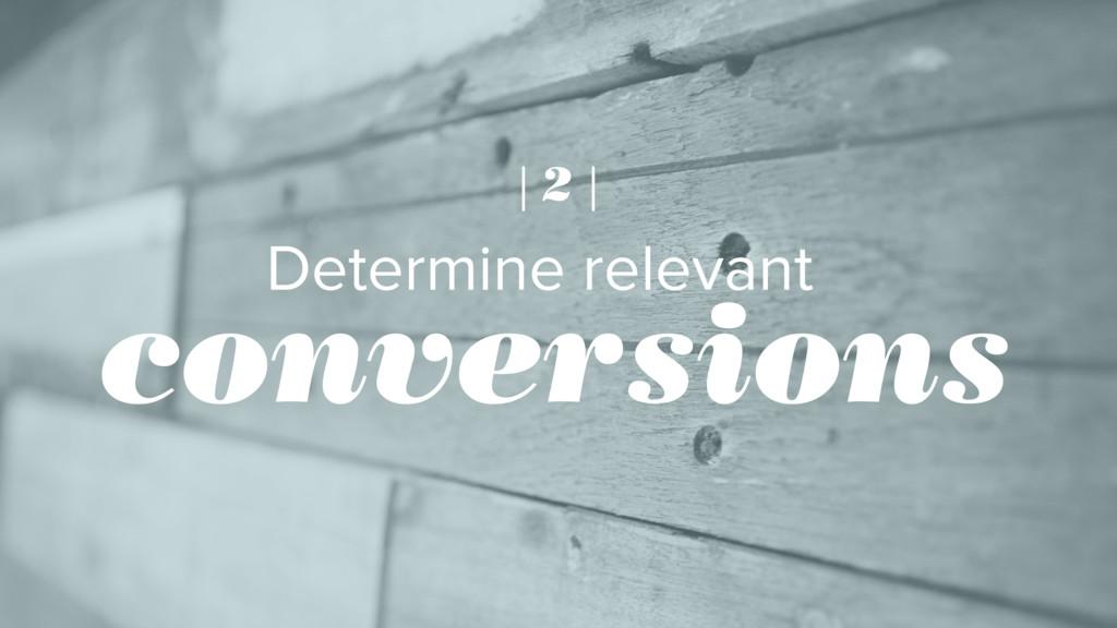 Determine relevant conversions | 2 |