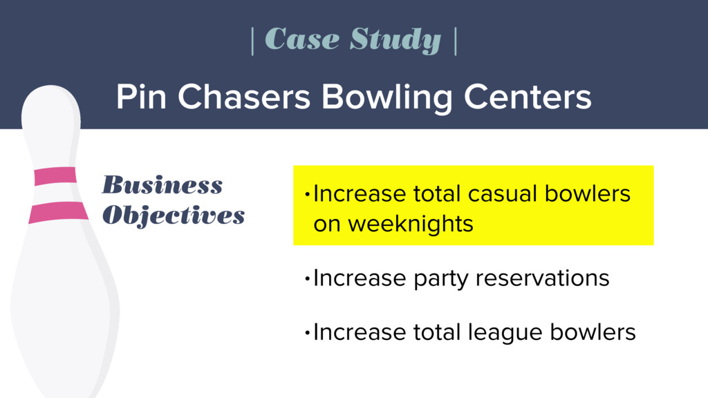 Business Objectives •Increase total casual bowl...