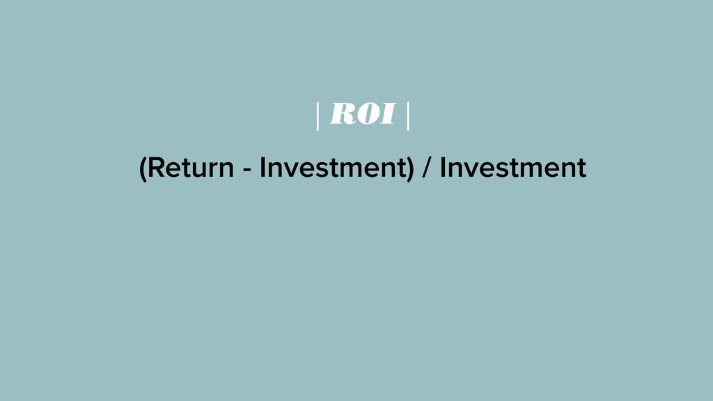| ROI | (Return - Investment) / Investment