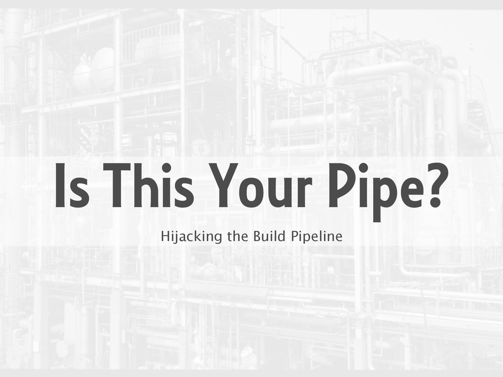 Is This Your Pipe? Hijacking the Build Pipeline
