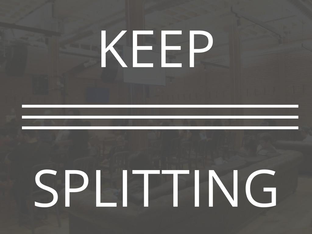 KEEP ! SPLITTING