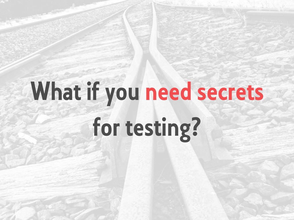 What if you need secrets for testing?