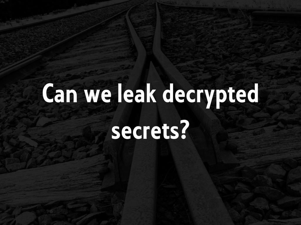 Can we leak decrypted secrets?