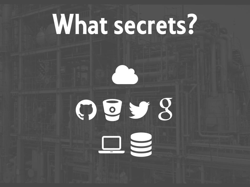 What secrets? «  