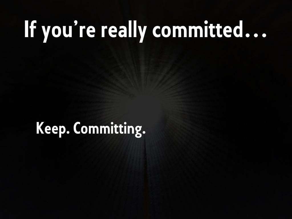 If you're really committed… Keep. Committing.