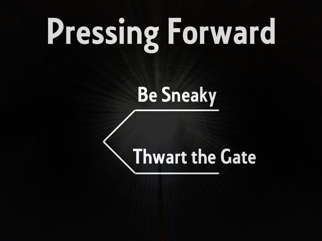 Pressing Forward Be Sneaky Thwart the Gate