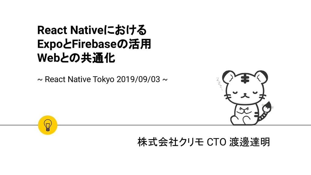 React Nativeにおける ExpoとFirebaseの活用 Webとの共通化 ~ React Native Tokyo 2019/09/03 ~ site cover image