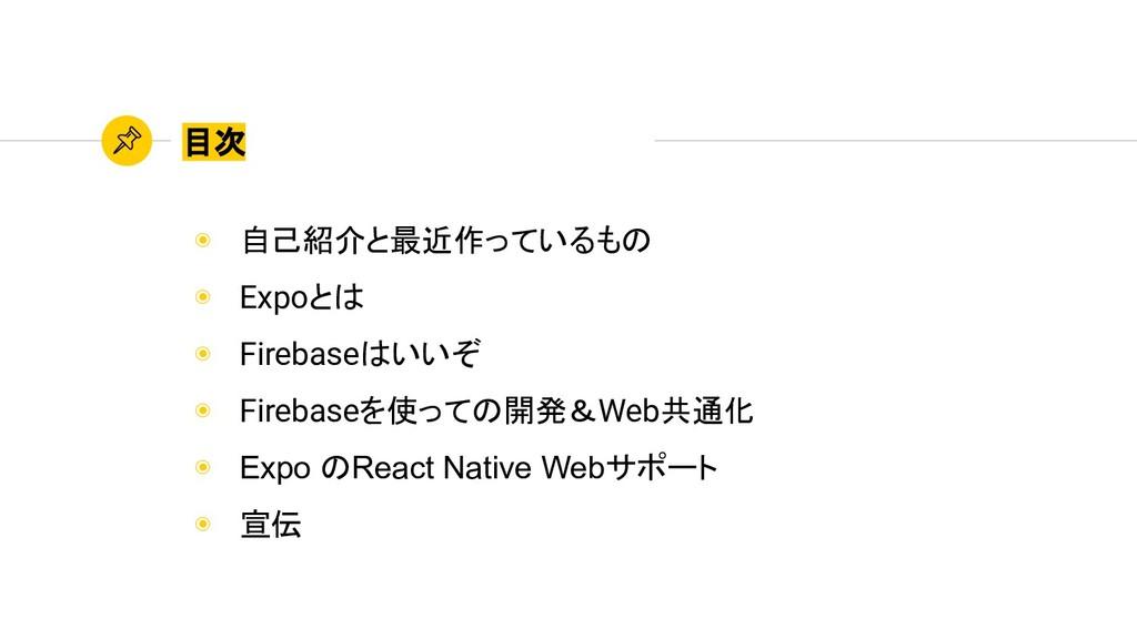 ◉ 自己紹介と最近作っているもの ◉ Expoとは ◉ Firebaseはいいぞ ◉ Fire...