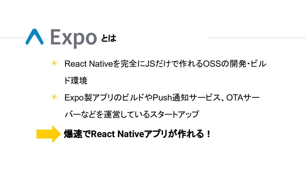 ◉ React Nativeを完全にJSだけで作れるOSSの開発・ビル ド環境 ◉ Expo製...