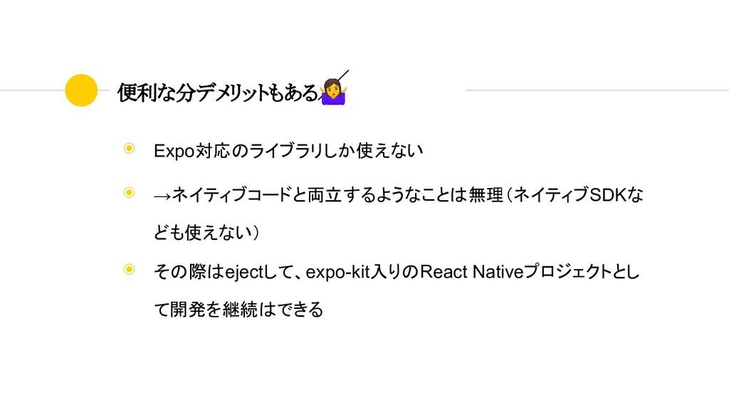 ◉ Expo対応のライブラリしか使えない ◉ →ネイティブコードと両立するようなことは無理(ネ...