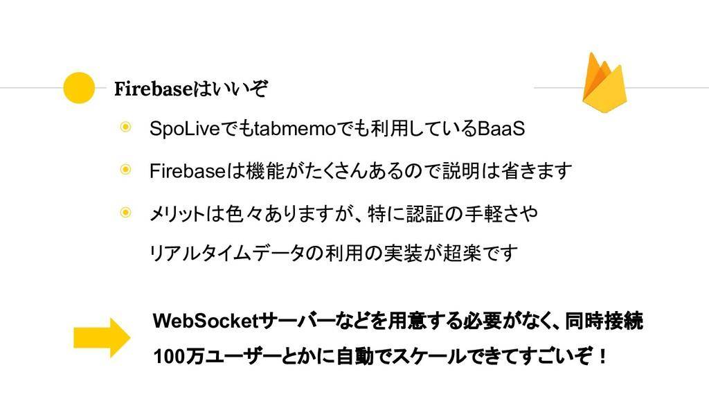 ◉ SpoLiveでもtabmemoでも利用しているBaaS ◉ Firebaseは機能がたく...
