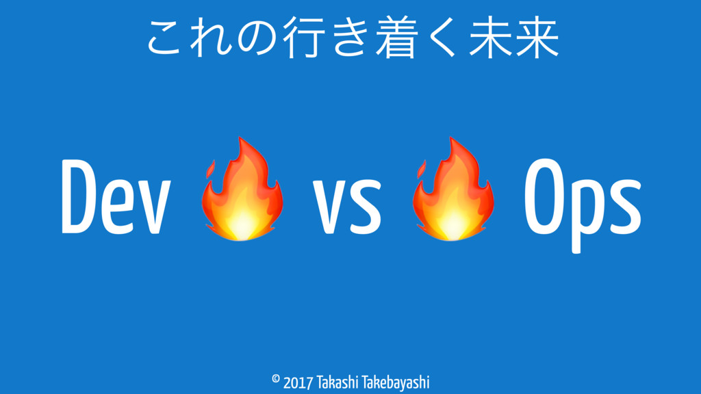 © 2017 Takashi Takebayashi ͜Εͷߦ͖ண͘ະདྷ Dev  vs  O...