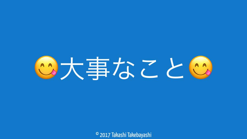 © 2017 Takashi Takebayashi େͳ͜ͱ