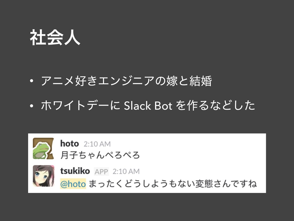 ࣾձਓ • Ξχϝ͖ΤϯδχΞͷՇͱ݁ࠗ • ϗϫΠτσʔʹ Slack Bot Λ࡞ΔͳͲ...