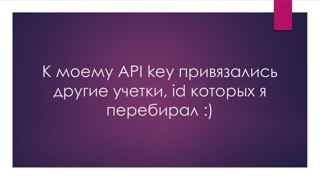К моему API key привязались другие учетки, id к...