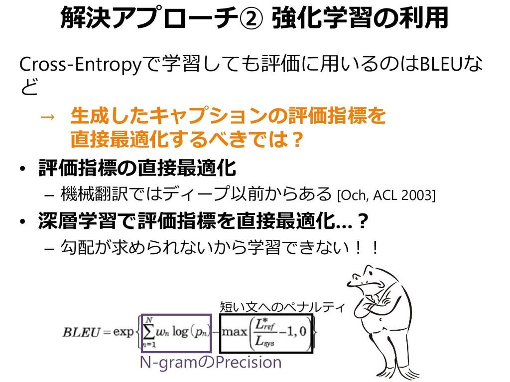 解決アプローチ② 強化学習の利用 Cross-Entropyで学習しても評価に用いるのはBLE...