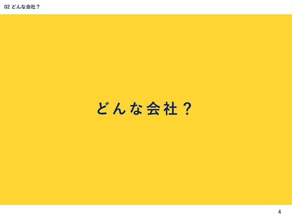 ど ん な 会 社 ? 02 どんな会社? 4