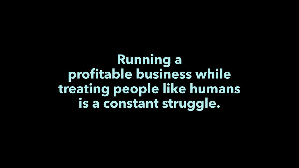 Running a profitable business while treating peo...