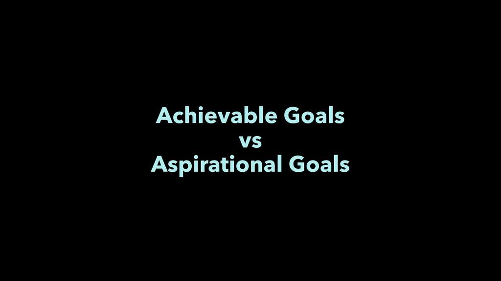 Achievable Goals vs Aspirational Goals