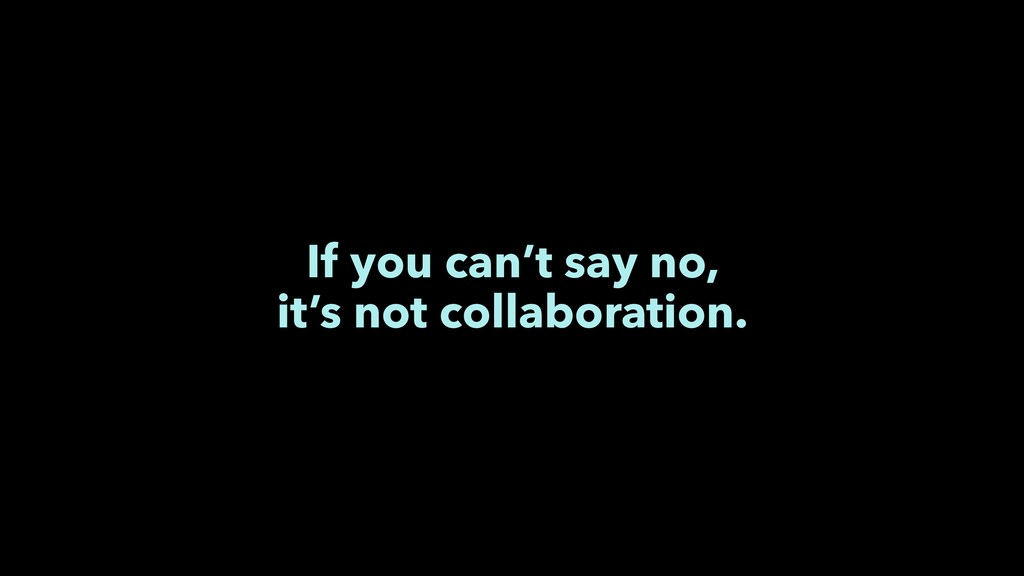If you can't say no, it's not collaboration.