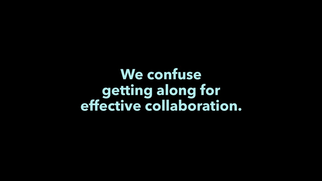 We confuse getting along for effective collabor...