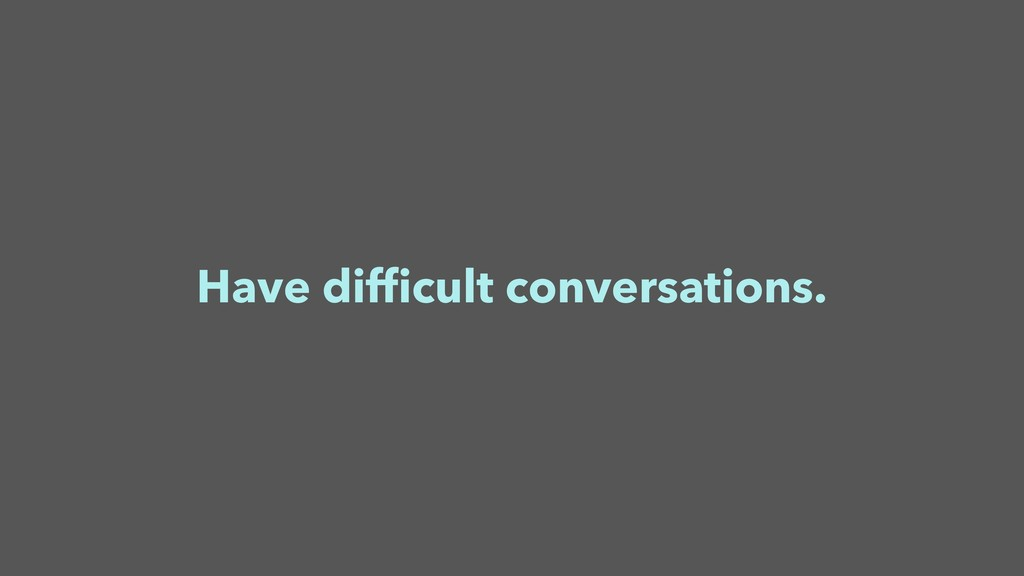 Have difficult conversations.