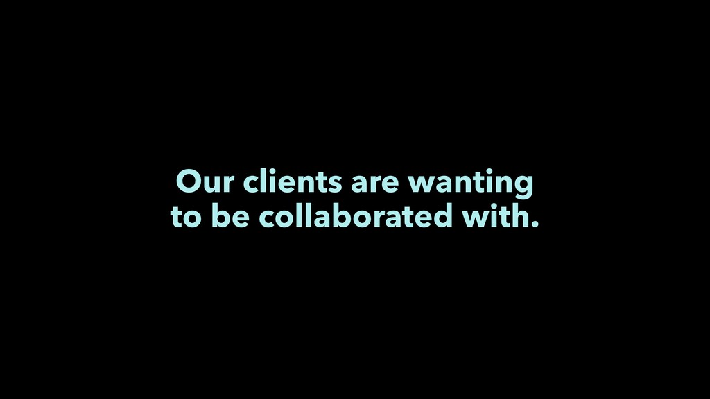 Our clients are wanting to be collaborated with.