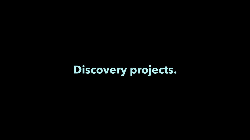 Discovery projects.