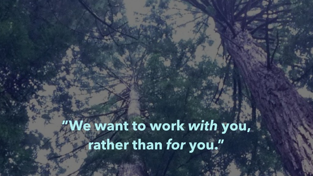 """""""We want to work with you, rather than for you..."""
