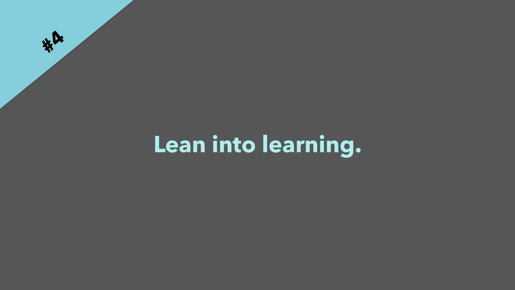 Lean into learning. #4