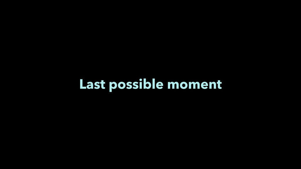Last possible moment