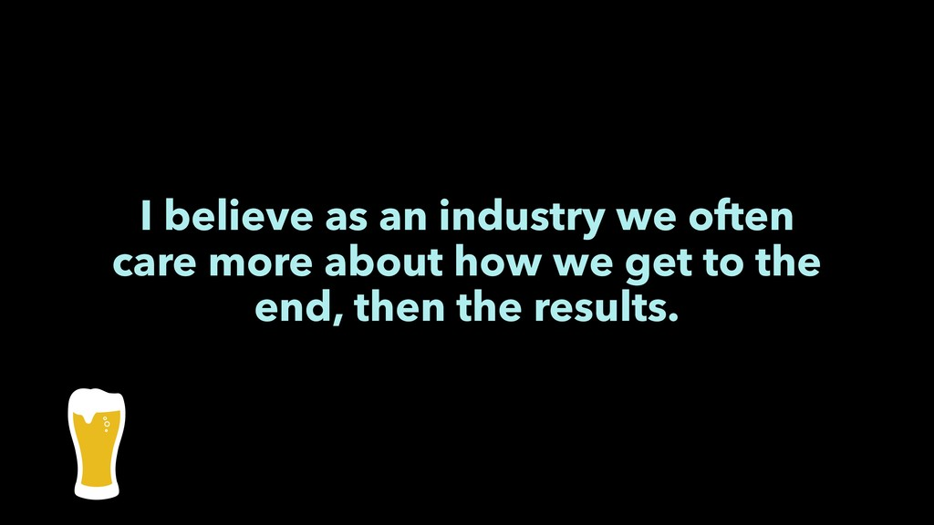 I believe as an industry we often care more abo...
