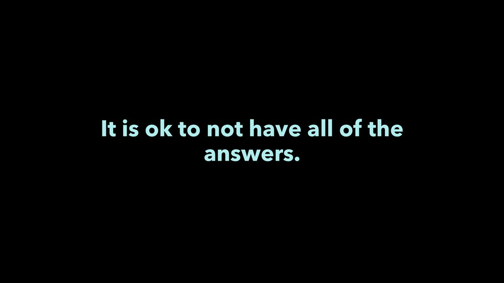 It is ok to not have all of the answers.