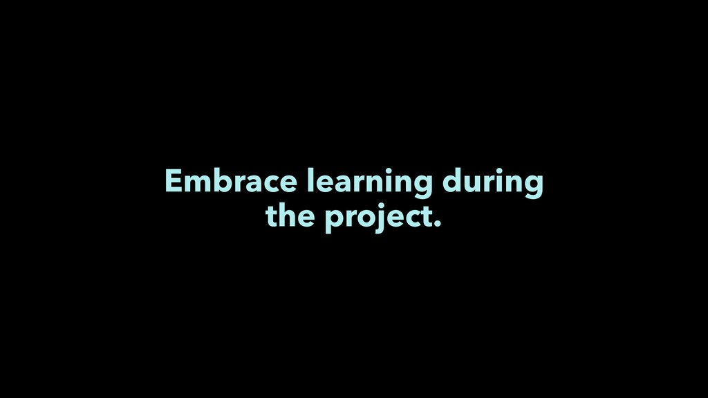 Embrace learning during the project.