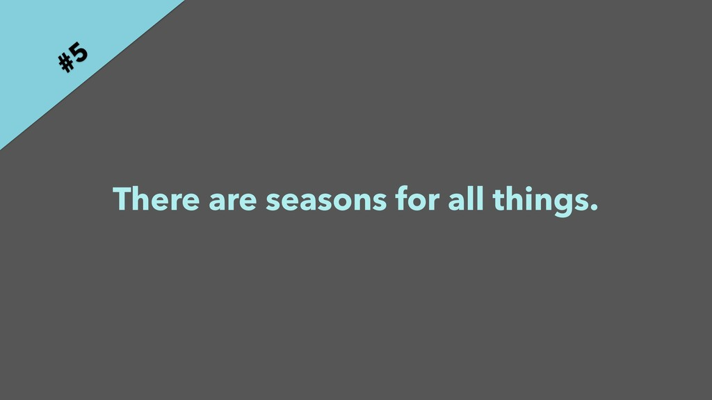 There are seasons for all things. #5