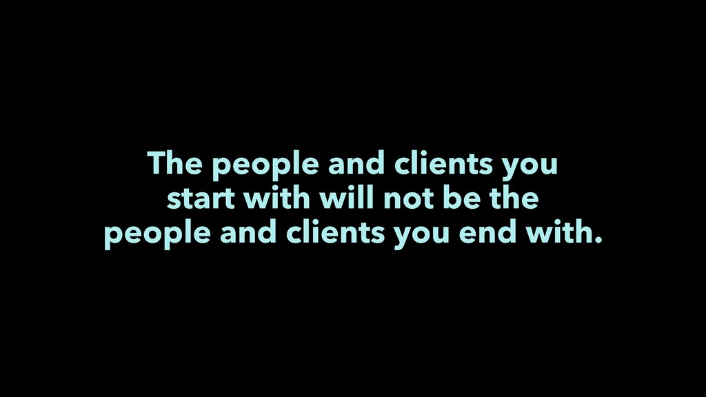 The people and clients you start with will not ...
