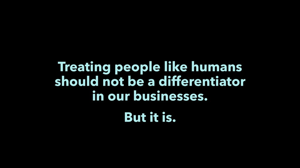 Treating people like humans should not be a dif...