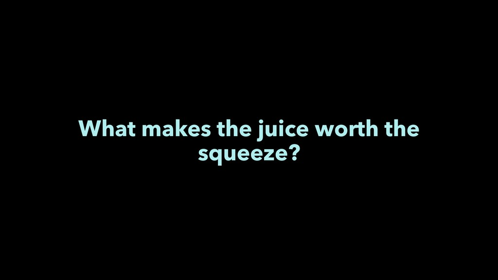 What makes the juice worth the squeeze?