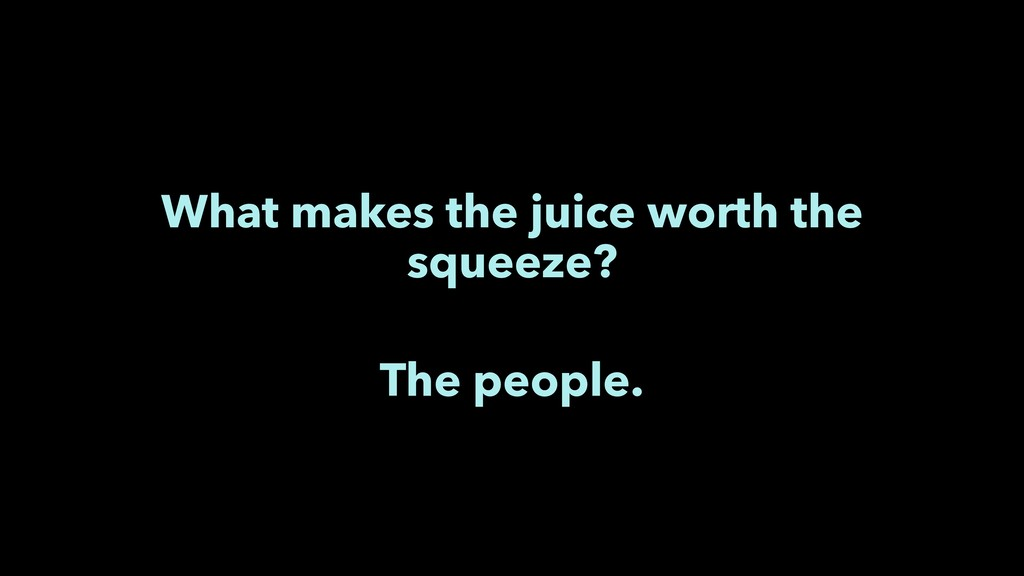 What makes the juice worth the squeeze? The peo...