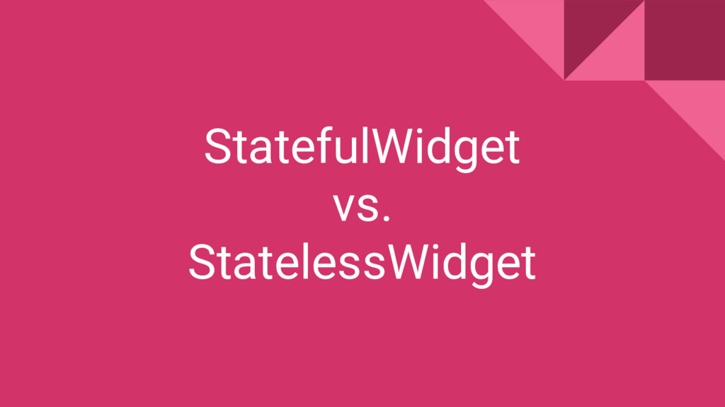 StatefulWidget vs. StatelessWidget