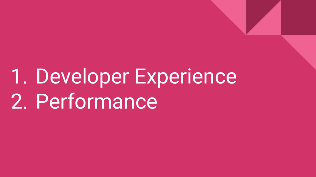 1. Developer Experience 2. Performance