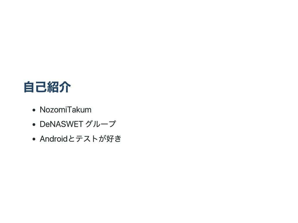 自己紹介 Nozomi Takum DeNA SWETグループ Androidとテストが好き