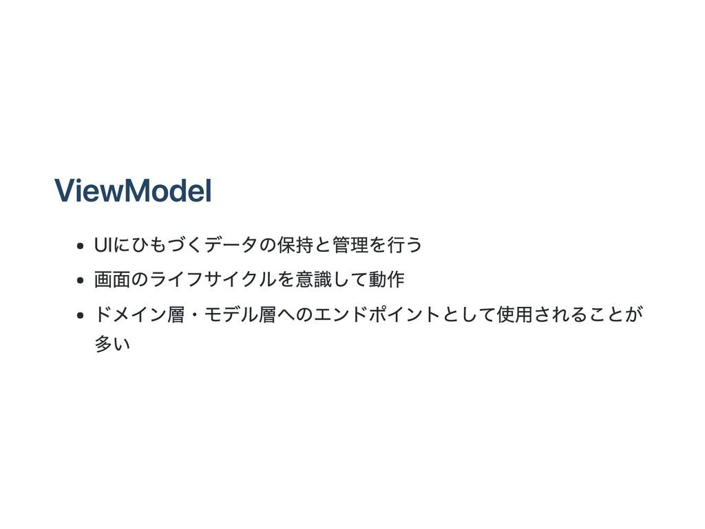 ViewModel UIにひもづくデータの保持と管理を行う 画面のライフサイクルを意識して動作...