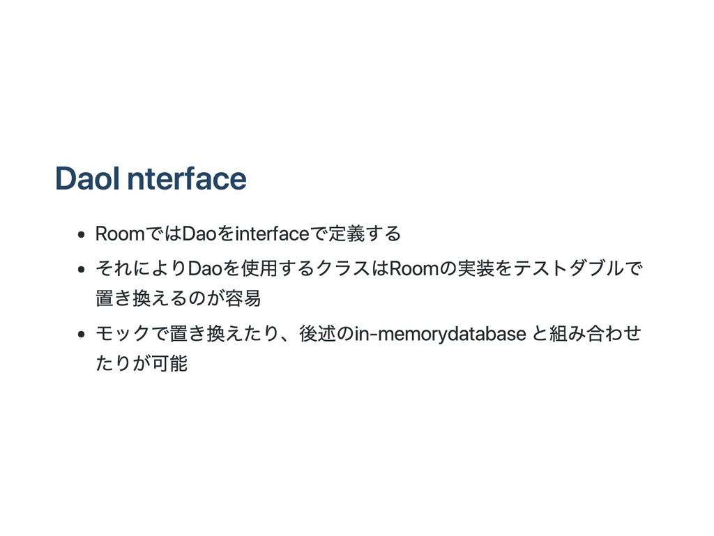 Dao Interface RoomではDaoをinterfaceで定義する それによりDao...