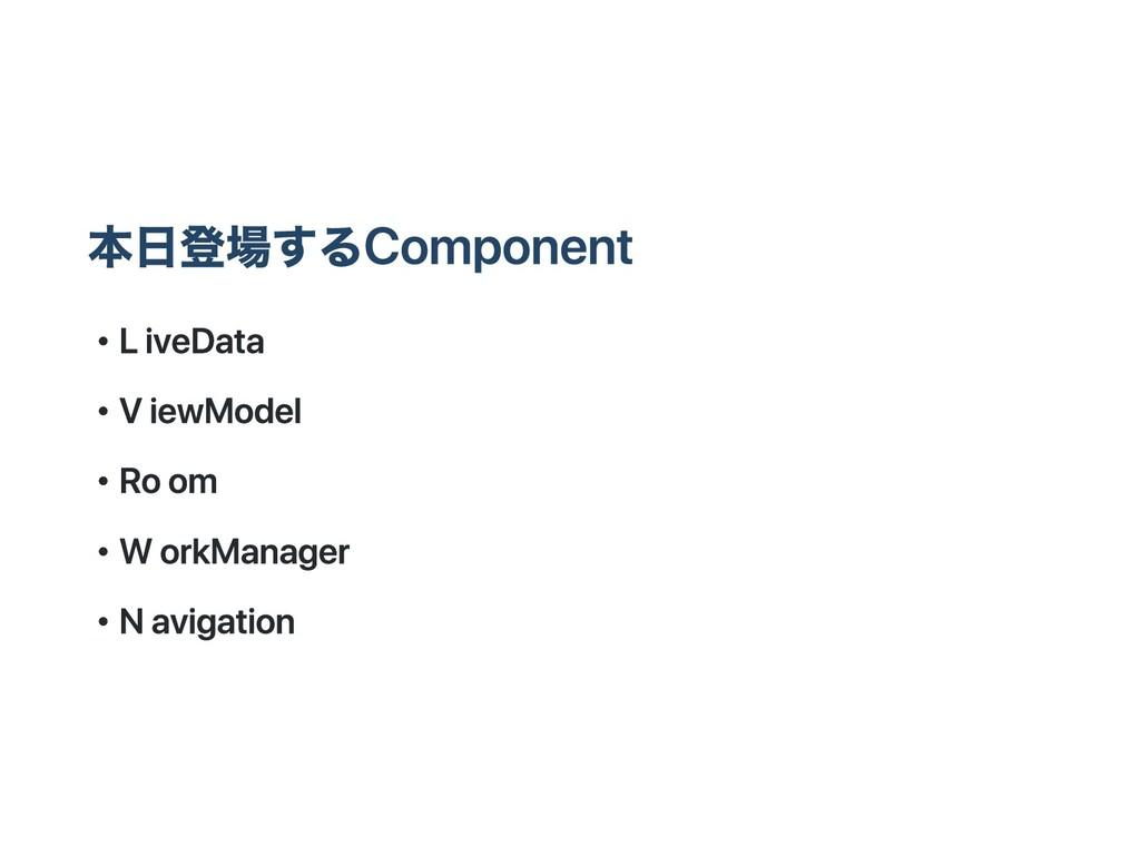 本日登場するComponent ・ LiveData ・ ViewModel ・ Room ・...