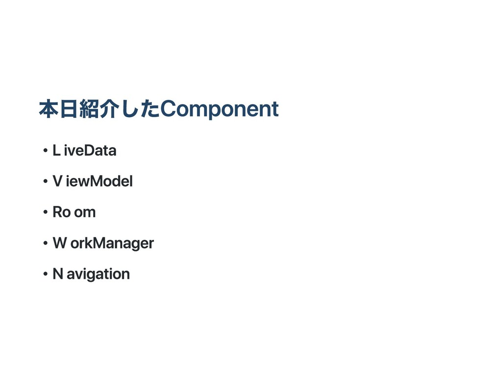 本日紹介したComponent ・ LiveData ・ ViewModel ・ Room ・...