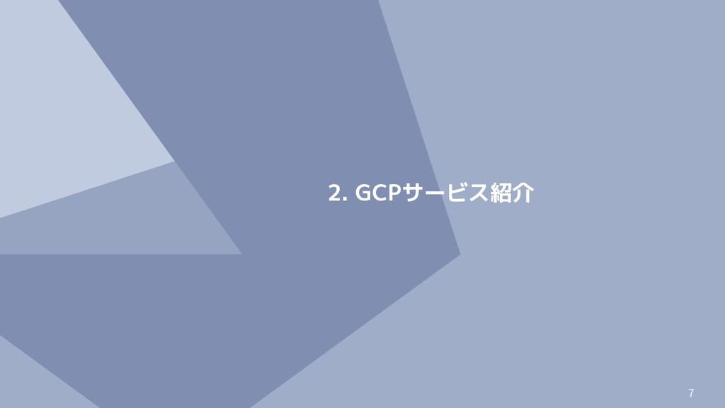 7 2. GCPサービス紹介