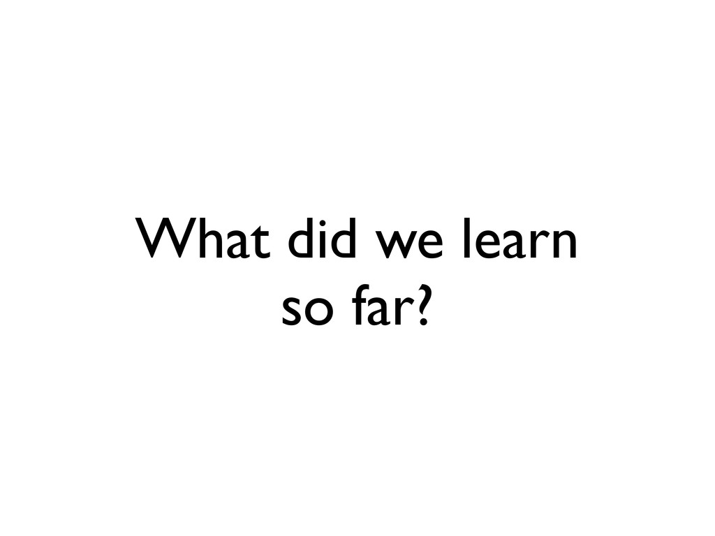 What did we learn so far?