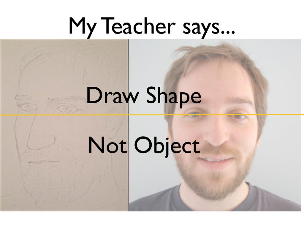 My Teacher says... Draw Shape Not Object