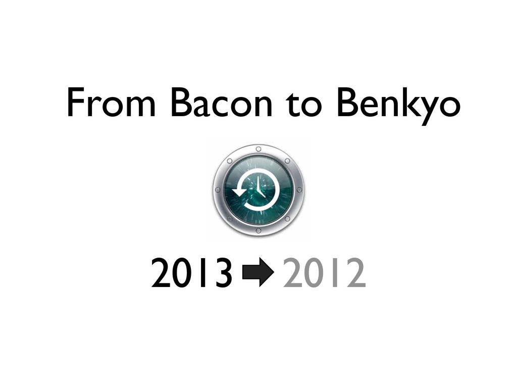 2013 2012 From Bacon to Benkyo